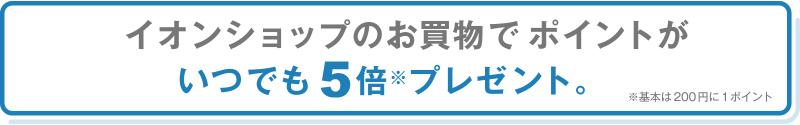 イオンショップのお買物でポイントがいつでも5倍※プレゼント。※基本は200円に1ポイント