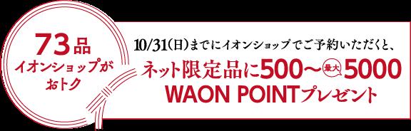 73品イオンショップがおトク10/31(日)までにイオンショップでご予約いただくと、ネット限定品にWAON POINT500~ 5000ポイントプレゼント