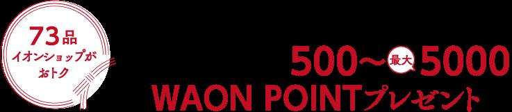 73品イオンショップがおトク10/31(日)までにイオンショップでご予約いただくと、対象のネット限定品にWAON POINT 500~ 5000ポイントプレゼント