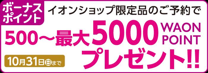 ボーナスポイントイオンショップ限定品のご予約で500~最大5000WAONPOINTプレゼント!!10月31日(月)まで