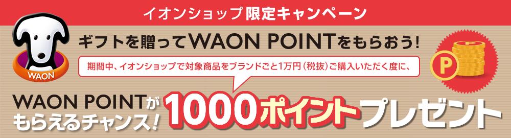 イオンショップ限定キャンペーンギフトを贈ってWAONPOINTをもらおう! 期間中、イオンショップで対象商品をブランドごと1万円(税抜)ご購入いただく度に、WAONPOINTがもらえるチャンス!1000ポイントプレゼント