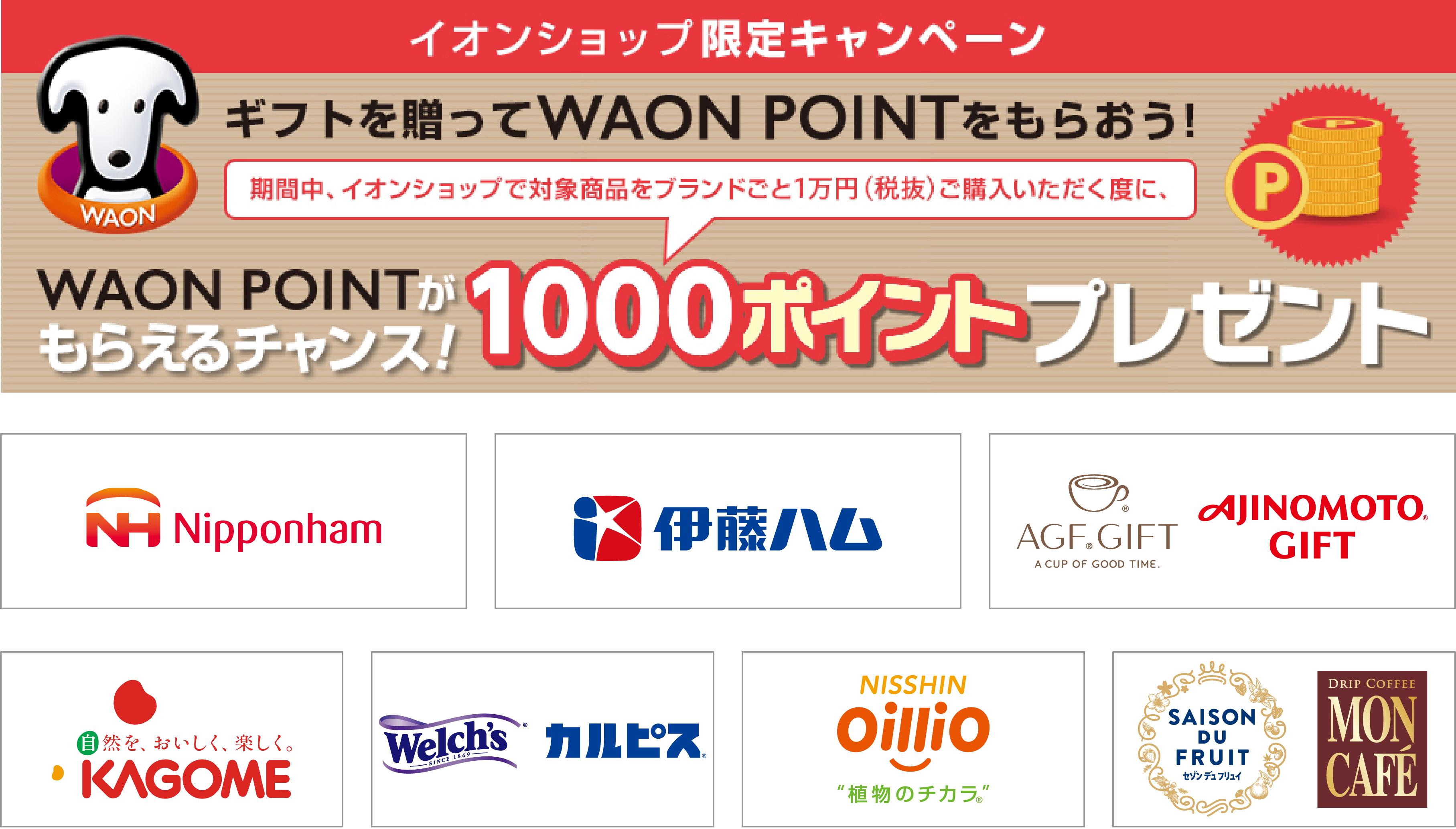 イオンショップ限定キャンペーンギフトを贈ってWAONPOINTをもらおう! 期間中、イオンショップで対象商品をブランドごと1万円(税抜)ご購入いただく度に、WAONPOINTがもらえるチャンス!1000ポイントプレゼント日本ハム伊藤ハムAGF.GIFT/AJINOMOTO GIFTカゴメウェルチ/カルピス日清オイリオセゾン ド フリュイ/モンカフェ