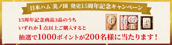 日本ハム美ノ国発売15周年記念キャンペーン 15周年記念商品3品のうちいずれか1点以上ご購入すると 抽選で1000ポイントが200名様に当たります! 2021年9月30日(木)~12月25日(土)年前1時まで