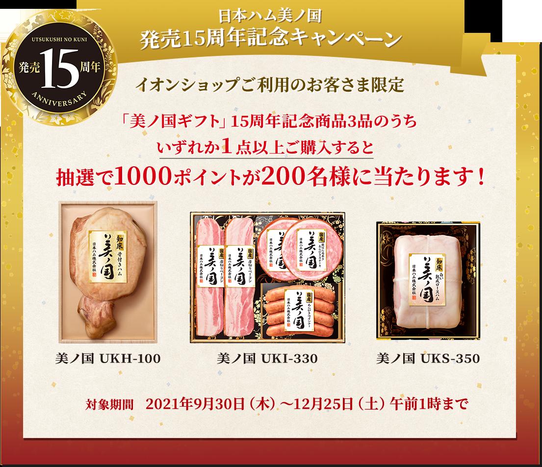 日本ハム美ノ国 発売15周年記念キャンペーン イオンショップご利用のお客様限定 「美ノ国ギフト」15周年記念商品3品のうちいずれか1点以上購入すると、抽選で1000ポイントが200名様に当たります!