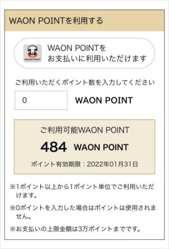 画像:「WAON POINTを利用する」の項目のスクリーンショット WAON POINTをお支払いに利用いただけます。ご利用いただくポイント数を入力してください。(ポイントを入力)WAON POINT ご利用可能WAON POINT (お客様がお持ちのポイント数が表示)WAON POINT ポイント有効期限:(お客様のポイントの有効期限が表示) ※1ポイント以上から1ポイント単位でご利用いただけます。※0ポイントを入力した場合はポイントは使用されません。※お支払いの上限金額は3万ポイントまでです。