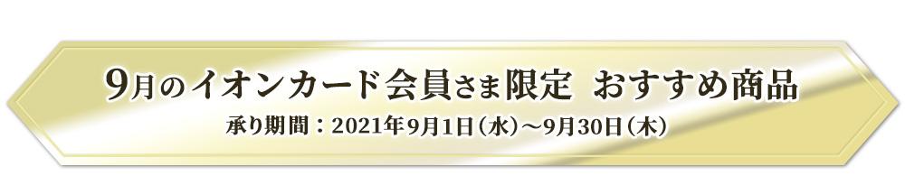 8月のイオンカード会員さま限定 おすすめ商品 承り期間:2021年9月1日(水)~9月30日(木)